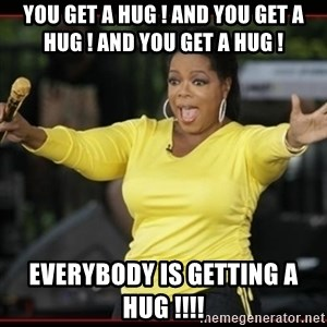 Overly-Excited Oprah!!!  - you get a hug ! and you get a hug ! and you get a hug ! everybody is getting a hug !!!!