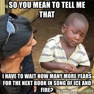 Skeptical 3rd World Kid - So you mean to tell me that I have to wait how many more years for the next book in song of ice and fire?