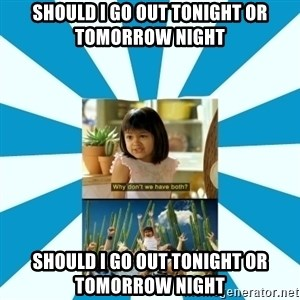 Why don't we have both? - should i go out Tonight or tomorrow night SHOULD I GO OUT TONIGHT OR TOMORROW NIGHT