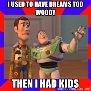 Everywhere - i used to have dreams too woody then I had kids
