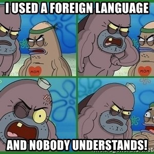 How tough are you - i used a foreign language and nobody understands!