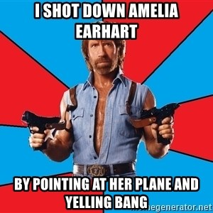 Chuck Norris  - I shot down Amelia Earhart By pointing at her plane and yelling bang