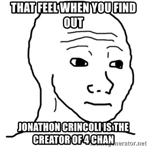 That Feel Guy - That feel when you find out Jonathon crincoli is the creator of 4 chan