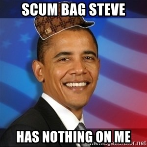 Scumbag Obama - sCUM BAG STEVE HAS NOTHING ON ME