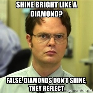 Dwight Meme - Shine bright like a diamond? False. Diamonds don't shine, they reflect