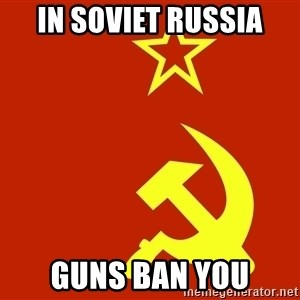 In Soviet Russia - in soviet russia guns ban you