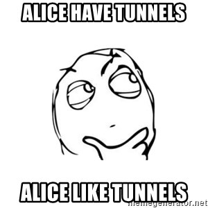thinking guy - Alice have tunnels alice like tunnels