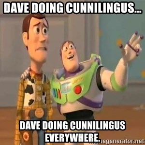 X, X Everywhere  - dave doing cunnilingus... dave doing cunnilingus everywhere.