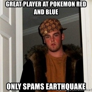 Scumbag Steve - great player at pokemon red and blue only spams earthquake