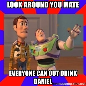 Everywhere - LOOK AROUND YOU MATE EVERYONE CAN OUT DRINK DANIEL