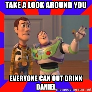 Everywhere - TAKE A LOOK AROUND YOU EVERYONE CAN OUT DRINK DANIEL