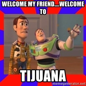 Everywhere - Welcome my friend....welcome to tijuana