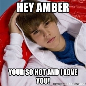 Justin Beiber - hey amber  your so hot and i love you!
