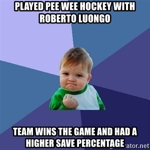 Success Kid - Played Pee Wee hockey with  roberto luongo Team wins the game and had a higher save percentage
