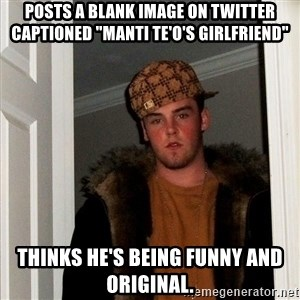 """Scumbag Steve - POsts a blank image on twitter captioned """"Manti Te'o's girlfriend"""" thinks he's being funny and original."""