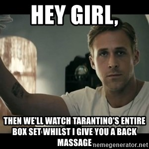 ryan gosling hey girl - Hey girl, then we'll watch tarantino's entire box set whilst I give you a back massage