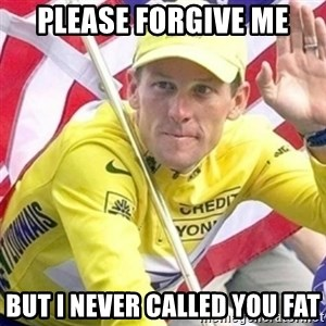 LanceArmstrong - Please forgive me But I Never called you fat