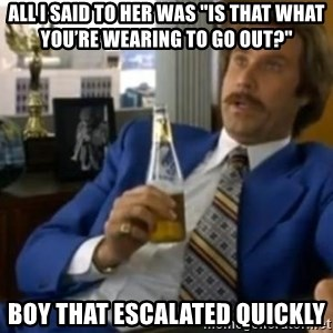"That escalated quickly-Ron Burgundy - all i said to her was ""Is that what you're wearing to go out?"" boy that escalated quickly"