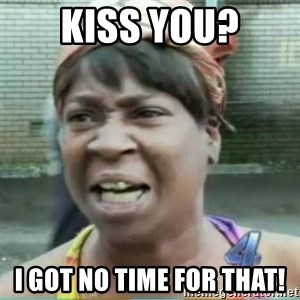 Sweet Brown Meme - KISS YOU? I GOT NO TIME FOR THAT!