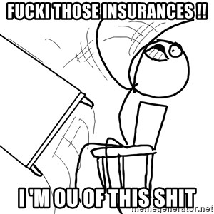 Desk Flip Rage Guy - FUCKI those INSURANCES !! I 'm ou of THIS SHIT