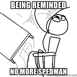 Desk Flip Rage Guy - Being Reminded  No more spedman