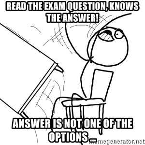 Desk Flip Rage Guy - Read the exam question, knows THe answer! Answer Is not one of the options ...