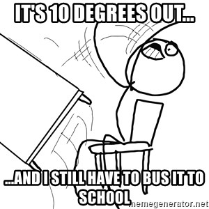 Desk Flip Rage Guy - It's 10 degrees out... ...and I still have to bus it to school