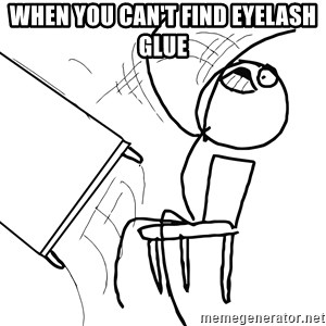 Desk Flip Rage Guy - When you Can't Find eyelash glue
