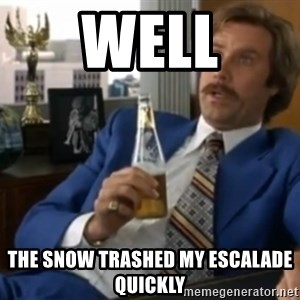 well that escalated quickly  - wELL tHE sNOW TRASHED MY ESCALADE QUICKLY