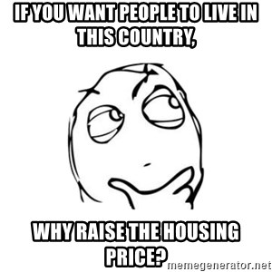thinking guy - if you want people to live in this country, Why raise the housing price?
