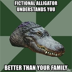 Aspie Alligator - Fictional ALLIGATOR UNDERSTANDS YOU BETTER THAN YOUR FAMILY