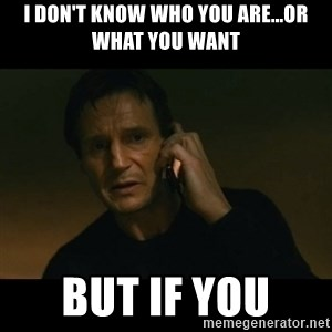 liam neeson taken - I don't know who you are...or what you want but if you