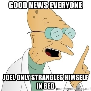Good News Everyone - GOOD NEWS EVERYONE Joel only strangles himself in bed