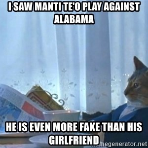 newspaper cat realization - I saw manti te'o play against alabama he is even more fake than his girlfriend