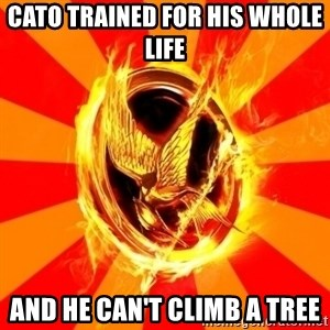 Typical fan of the hunger games - CATO TRAINED FOR HIS WHOLE LIFE  AND HE CAN'T CLIMB A TREE