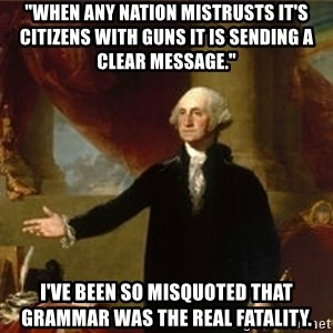 """george washington - """"When any nation mistrusts it's citizens with guns it is sending a clear message."""" I've been so misquoted that grammar was the real fatality."""