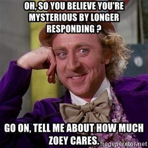 Willy Wonka - oh, so you believe you're mysterious by longer responding ? go on, tell me about how much zoey cares.