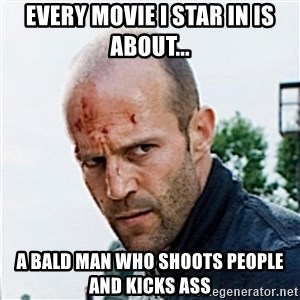 Jason Statham - Every Movie i star in is about... a bald man who shoots people and kicks ass