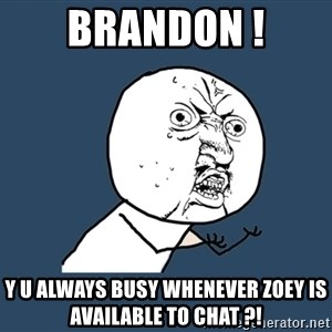 Y U No - brandon ! y u always busy whenever zoey is available to chat ?!
