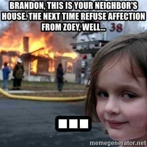 Disaster Girl - brandon, this is your neighbor's house. The next time refuse affection from zoey, well... ...