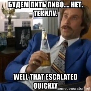 well that escalated quickly  - будем пить пиво.... нет. текилу. well that escalated quickly