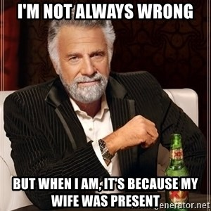 The Most Interesting Man In The World - I'm not always wrong but when i am, it's because my wife was present
