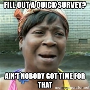 Ain't Nobody got time fo that - fill out a quick survey? AIN'T NOBODY GOT TIME FOR THAT