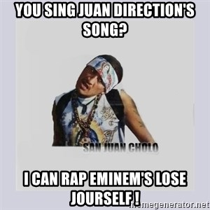 san juan cholo - you sing juan direction's song? i can rap eminem's lose jourself !