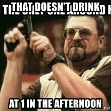 am-i-the-only-one - That doesn't drink at 1 in the afternoon