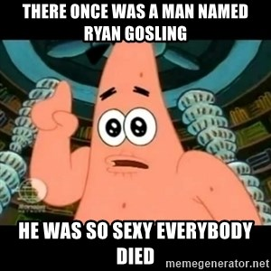 ugly barnacle patrick - There once was a man named Ryan Gosling he was so sexy everybody died