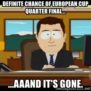 south park aand it's gone - Definite chance of european cup quarter final... ...aaand it's gone.