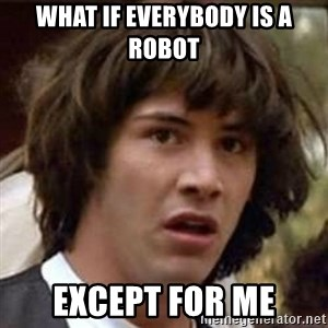 Conspiracy Keanu - what if everybody is a robot except for me