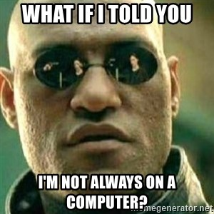 What If I Told You - What If I told you I'm not always on a computer?