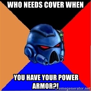 Harsh Spacemarine - Who needs cover when  you have your power armor?!